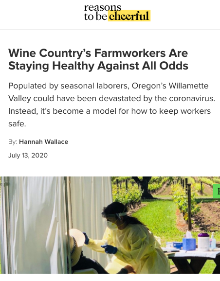 Reasons to be cheerful. Wine Country's Farmworkers Are Staying Healthy Against All Odds. Populated by seasonal laborers, Oregon's Willamette Valley could have been devastated by the coronavirus. Instead, it's become a model for how to keep workers safe. By Hannah Wallace July 13, 2020